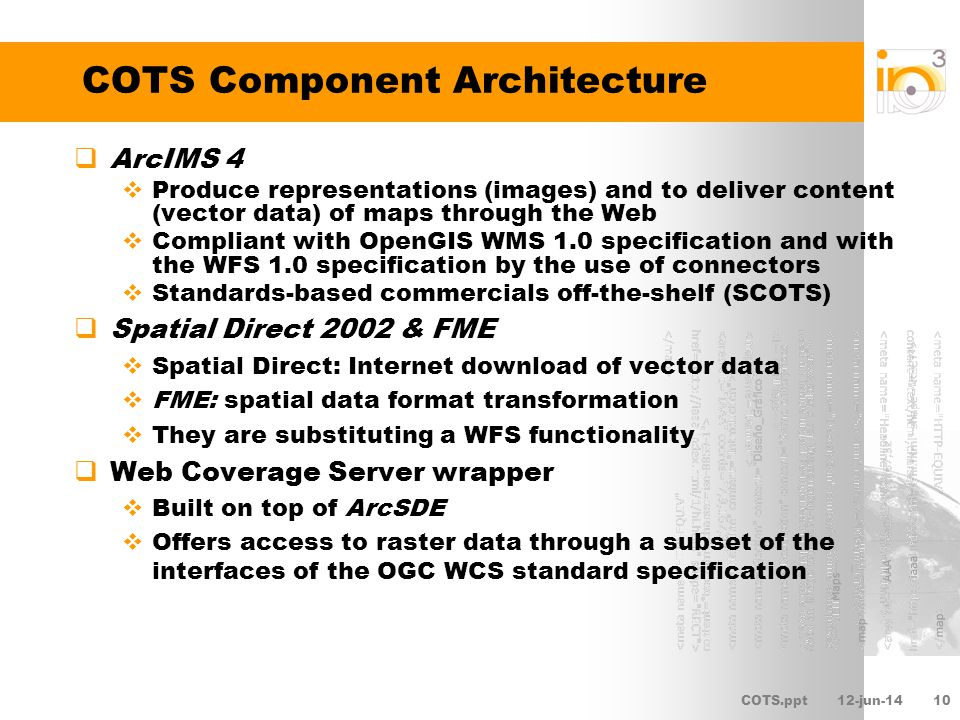 COTS.ppt12-jun-1410 COTS Component Architecture ArcIMS 4 Produce representations (images) and to deliver content (vector data) of maps through the Web Compliant with OpenGIS WMS 1.0 specification and with the WFS 1.0 specification by the use of connectors Standards-based commercials off-the-shelf (SCOTS) Spatial Direct 2002 & FME Spatial Direct: Internet download of vector data FME: spatial data format transformation They are substituting a WFS functionality Web Coverage Server wrapper Built on top of ArcSDE Offers access to raster data through a subset of the interfaces of the OGC WCS standard specification