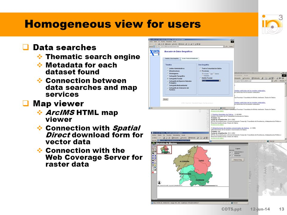 COTS.ppt12-jun-1414 Homogeneous view for users Client linking possible due to the metadata, the final responsible for the apparent homogeneity The SDI services and user applications share these data and metadata They have their own metadata (capabilities), stored in the database, core of a service catalogue Relationships between the services and user applications and the spatial data they use