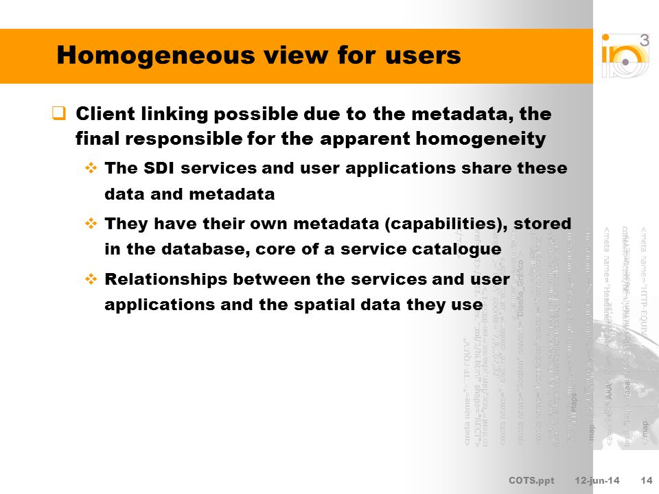COTS.ppt12-jun-1415 Homogeneous view for developers and advanced users Use of standards OpenGIS open standard interfaces compliant components Allow syntactic homogeneity Hide the underlying software products heterogeneity Quality metadata If created in a coherent manner and avoiding unnecessary duplicities Relationships relations between spatial data and services and among services themselves