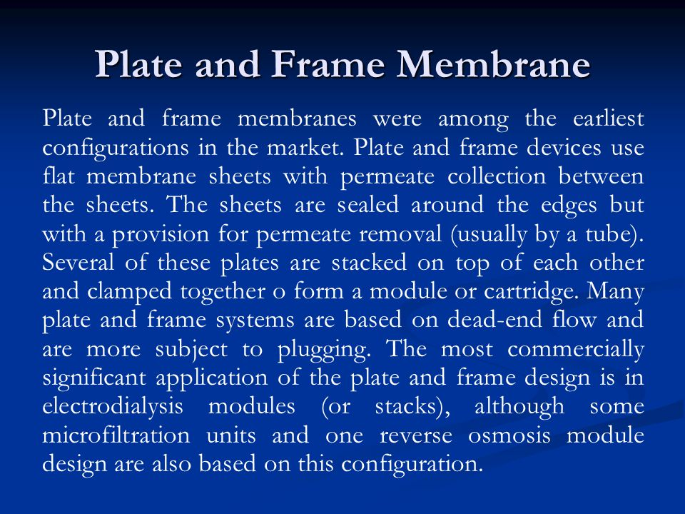 Plate and Frame Membrane Plate and frame membranes were among the earliest configurations in the market. Plate and frame devices use flat membrane she