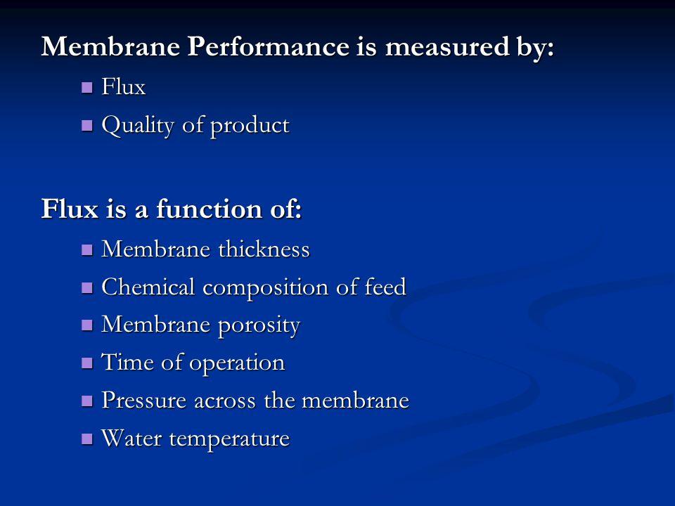 Membrane Performance is measured by: Flux Flux Quality of product Quality of product Flux is a function of: Membrane thickness Membrane thickness Chem