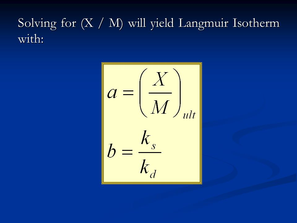 Solving for (X / M) will yield Langmuir Isotherm with: