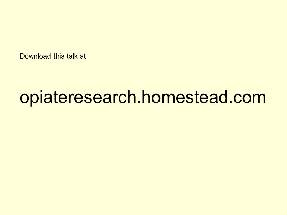 Download this talk at opiateresearch.homestead.com