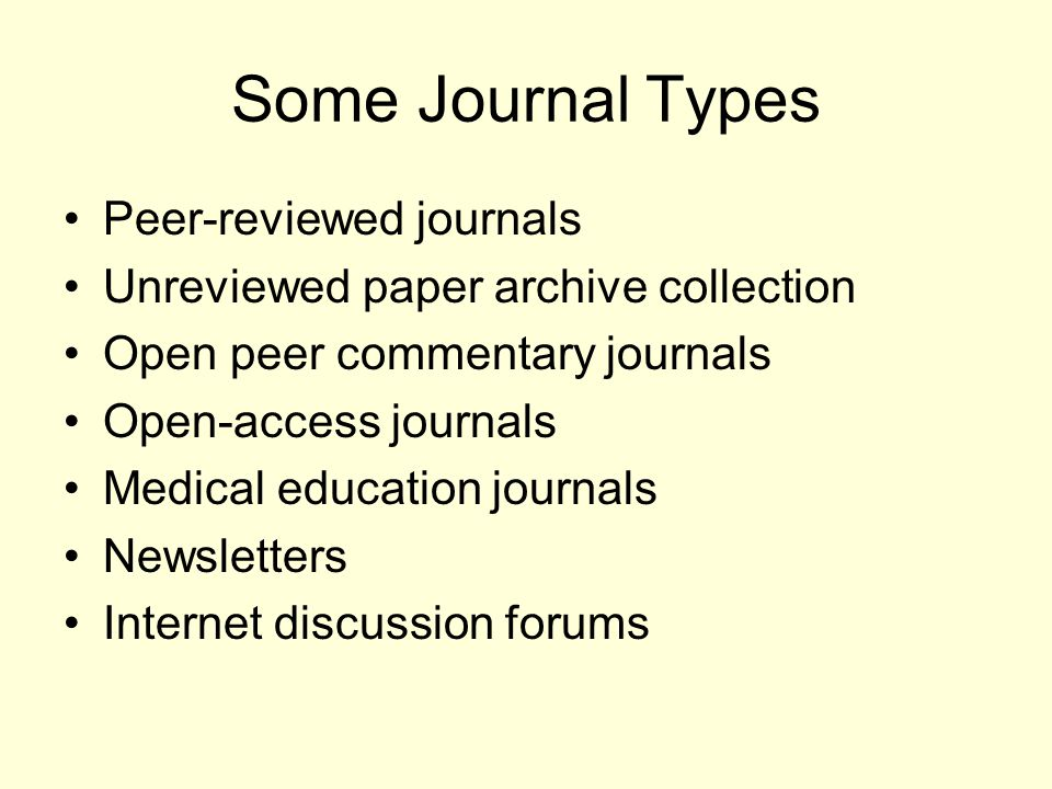 Some Journal Types Peer-reviewed journals Unreviewed paper archive collection Open peer commentary journals Open-access journals Medical education jou