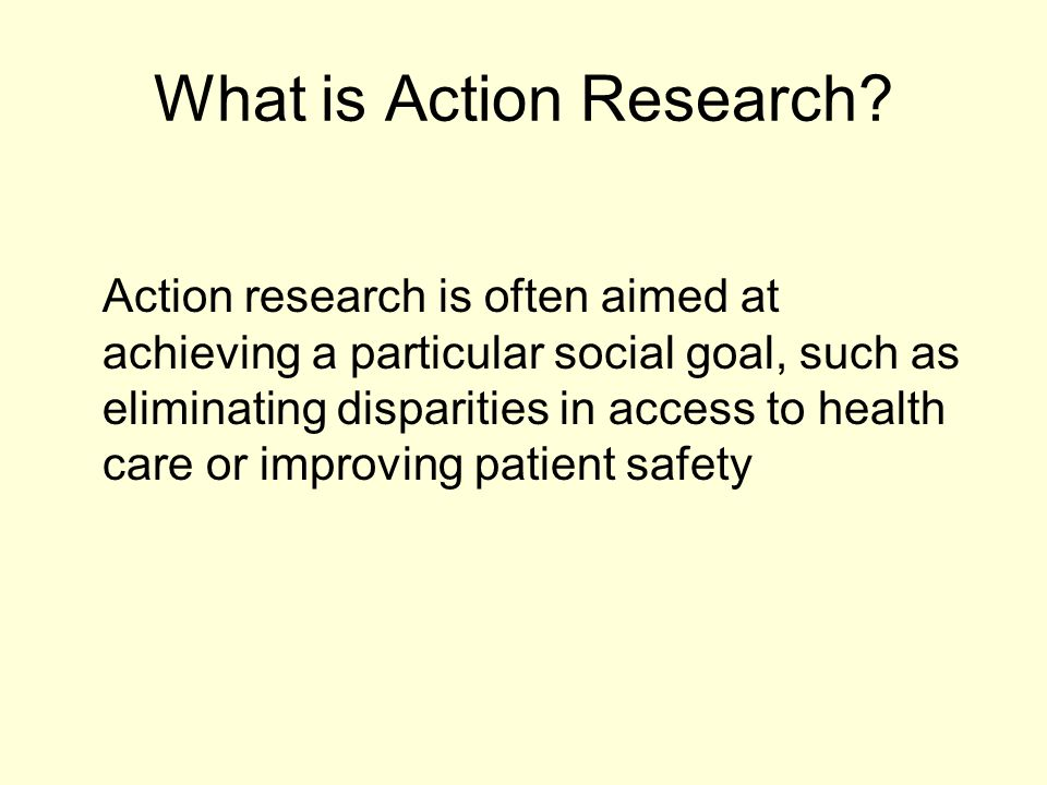 What is Action Research? Action research is often aimed at achieving a particular social goal, such as eliminating disparities in access to health car
