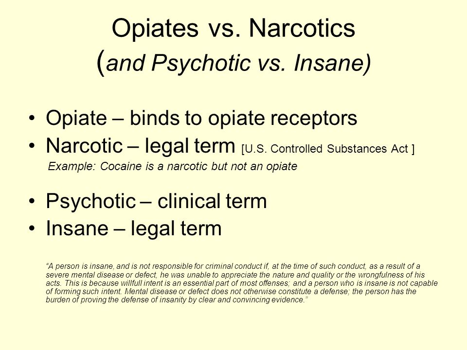 Opiates vs. Narcotics ( and Psychotic vs. Insane) Opiate – binds to opiate receptors Narcotic – legal term [U.S. Controlled Substances Act ] Example: