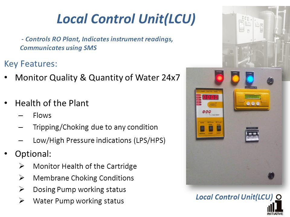 Key Features: Monitor Quality & Quantity of Water 24x7 Health of the Plant – Flows – Tripping/Choking due to any condition – Low/High Pressure indications (LPS/HPS) Optional: Monitor Health of the Cartridge Membrane Choking Conditions Dosing Pump working status Water Pump working status Local Control Unit(LCU) - Controls RO Plant, Indicates instrument readings, Communicates using SMS Local Control Unit(LCU)