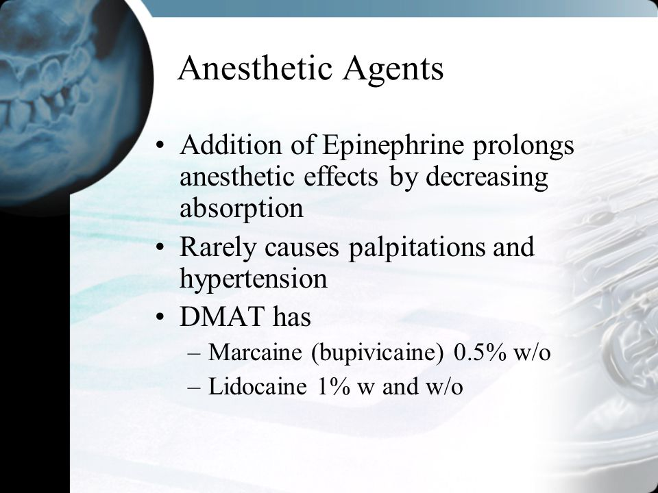 Anesthetic Agents Addition of Epinephrine prolongs anesthetic effects by decreasing absorption Rarely causes palpitations and hypertension DMAT has –M