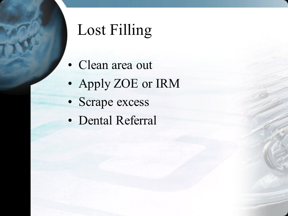 Lost Filling Clean area out Apply ZOE or IRM Scrape excess Dental Referral