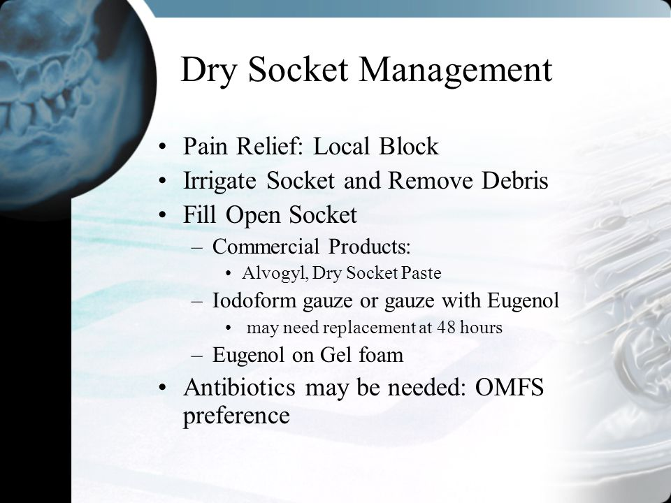 Dry Socket Management Pain Relief: Local Block Irrigate Socket and Remove Debris Fill Open Socket –Commercial Products: Alvogyl, Dry Socket Paste –Iod