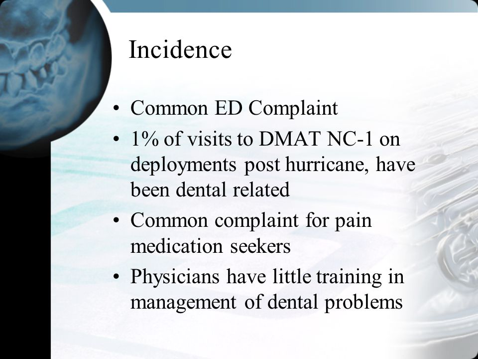 Incidence Common ED Complaint 1% of visits to DMAT NC-1 on deployments post hurricane, have been dental related Common complaint for pain medication s