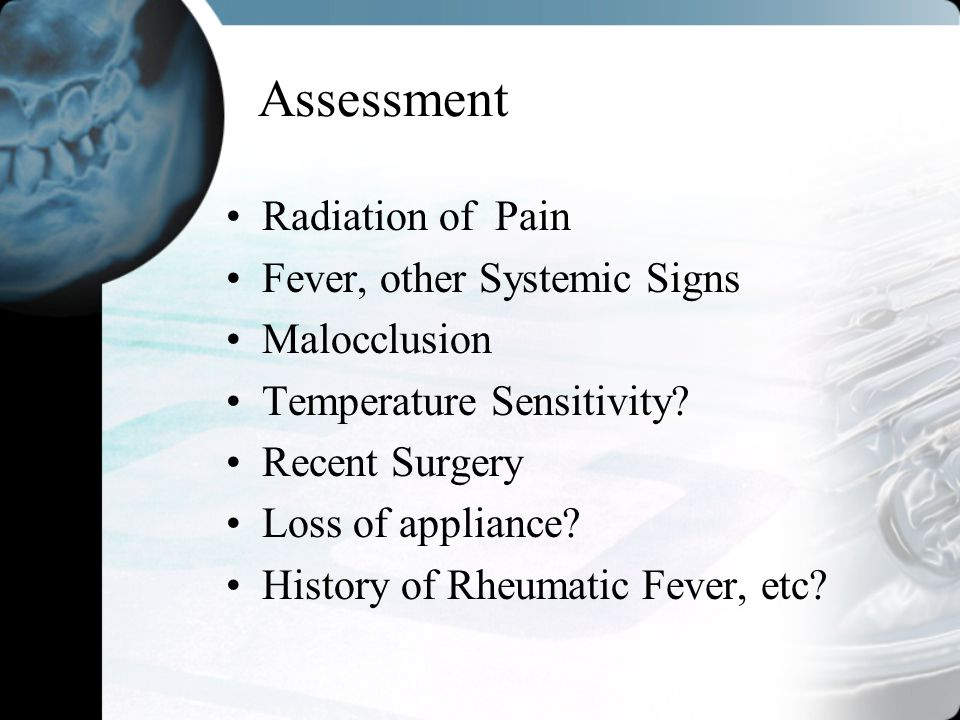 Assessment Radiation of Pain Fever, other Systemic Signs Malocclusion Temperature Sensitivity? Recent Surgery Loss of appliance? History of Rheumatic