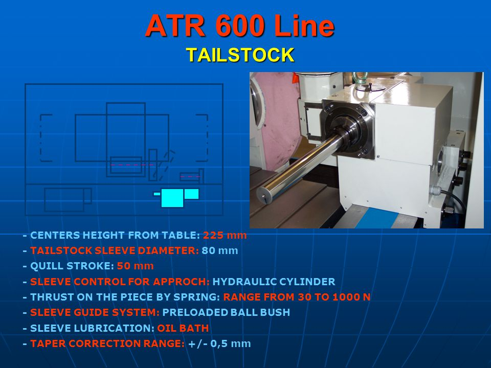 ATR 600 Line TAILSTOCK - CENTERS HEIGHT FROM TABLE: 225 mm - TAILSTOCK SLEEVE DIAMETER: 80 mm - THRUST ON THE PIECE BY SPRING: RANGE FROM 30 TO 1000 N - SLEEVE GUIDE SYSTEM: PRELOADED BALL BUSH - SLEEVE LUBRICATION: OIL BATH - QUILL STROKE: 50 mm - SLEEVE CONTROL FOR APPROCH: HYDRAULIC CYLINDER - TAPER CORRECTION RANGE: +/- 0,5 mm