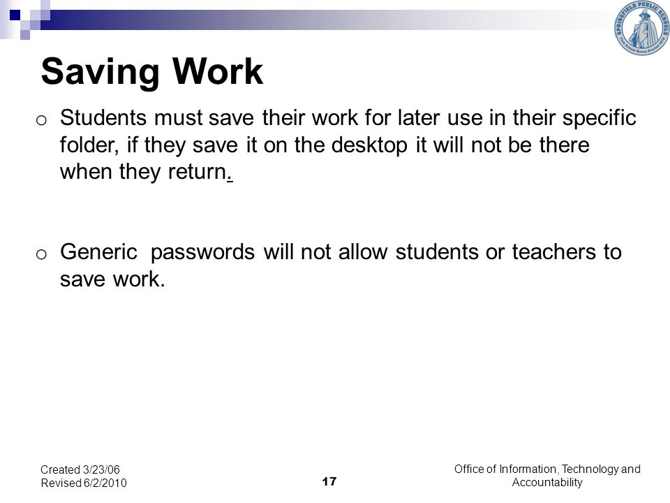 17 Saving Work o Students must save their work for later use in their specific folder, if they save it on the desktop it will not be there when they return.