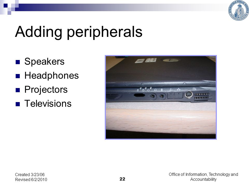 22 Adding peripherals Speakers Headphones Projectors Televisions Created 3/23/06 Revised 6/2/2010 Office of Information, Technology and Accountability