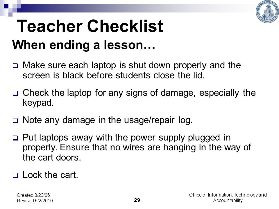 29 Teacher Checklist When ending a lesson… Make sure each laptop is shut down properly and the screen is black before students close the lid.