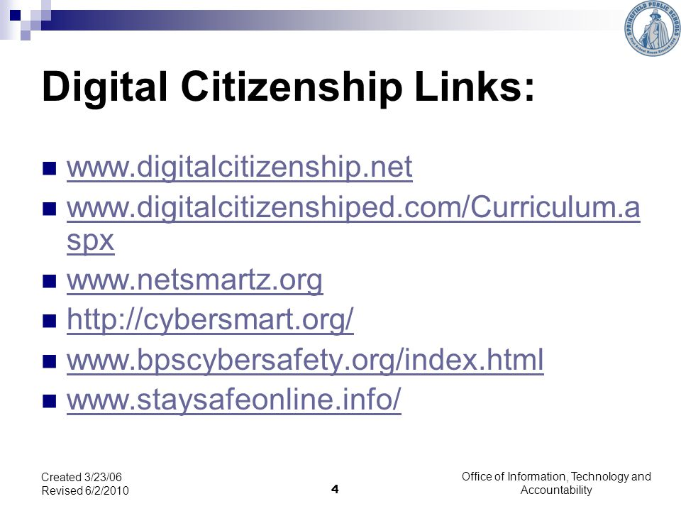 Digital Citizenship Links: www.digitalcitizenship.net www.digitalcitizenshiped.com/Curriculum.a spx www.digitalcitizenshiped.com/Curriculum.a spx www.netsmartz.org http://cybersmart.org/ www.bpscybersafety.org/index.html www.staysafeonline.info/ Created 3/23/06 Revised 6/2/2010 4 Office of Information, Technology and Accountability
