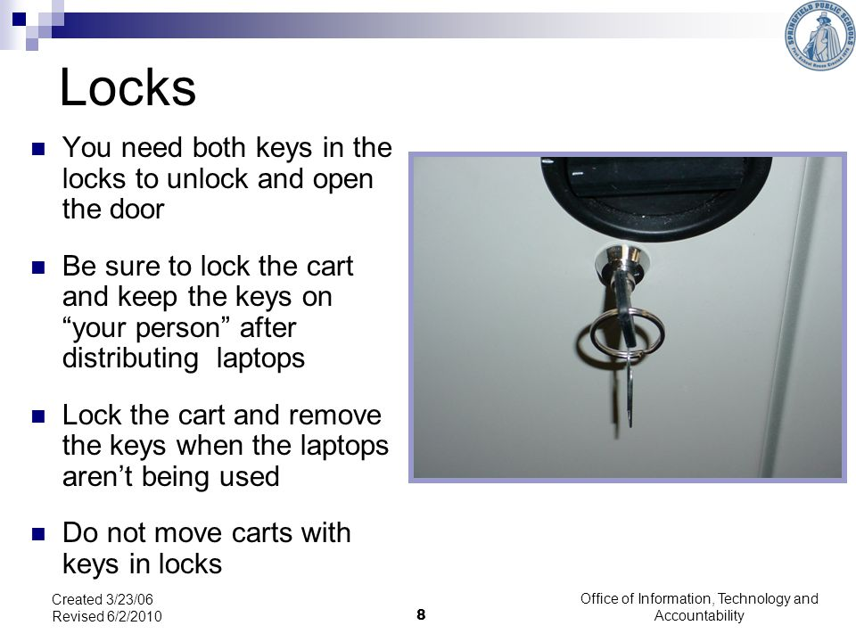 8 Locks You need both keys in the locks to unlock and open the door Be sure to lock the cart and keep the keys on your person after distributing laptops Lock the cart and remove the keys when the laptops arent being used Do not move carts with keys in locks Created 3/23/06 Revised 6/2/2010 Office of Information, Technology and Accountability