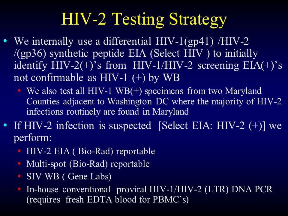 HIV-2 Testing Strategy We internally use a differential HIV-1(gp41) /HIV-2 /(gp36) synthetic peptide EIA (Select HIV ) to initially identify HIV-2(+)s