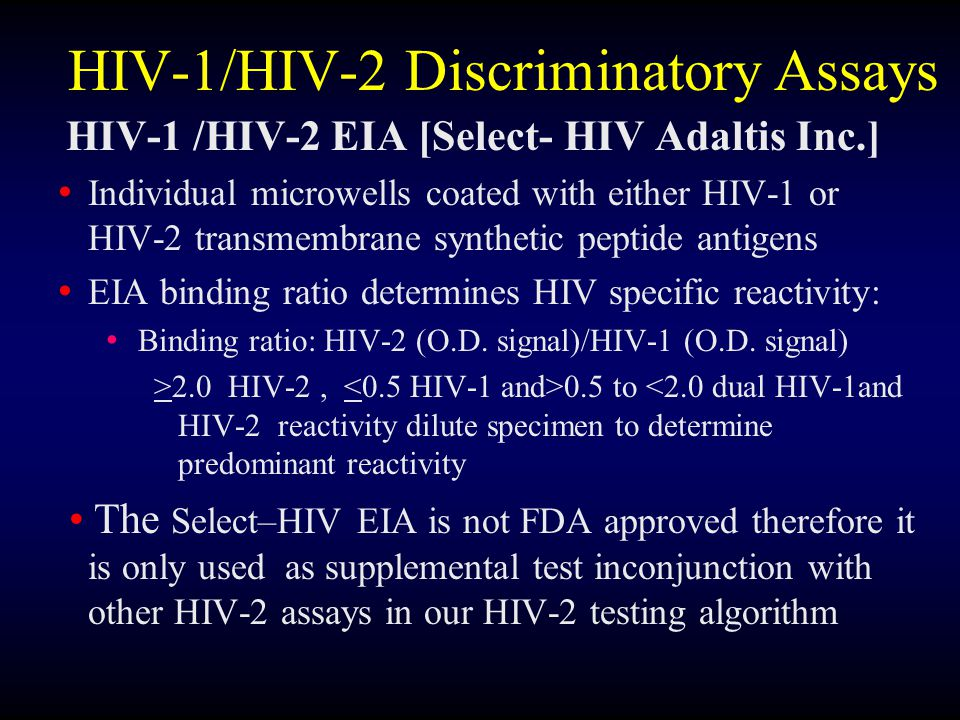 HIV-1/HIV-2 Discriminatory Assays HIV-1 /HIV-2 EIA [Select- HIV Adaltis Inc.] Individual microwells coated with either HIV-1 or HIV-2 transmembrane synthetic peptide antigens EIA binding ratio determines HIV specific reactivity: Binding ratio: HIV-2 (O.D.