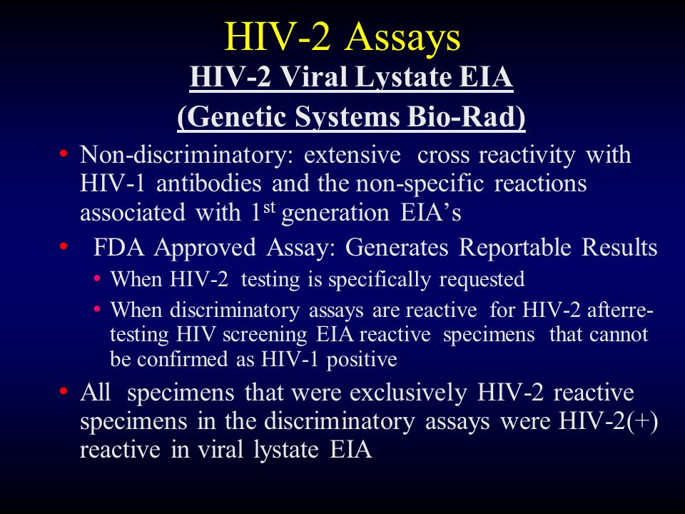 HIV-2 Assays HIV-2 Viral Lystate EIA (Genetic Systems Bio-Rad) Non-discriminatory: extensive cross reactivity with HIV-1 antibodies and the non-specif