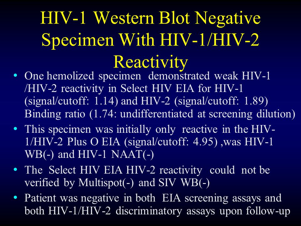 HIV-1 Western Blot Negative Specimen With HIV-1/HIV-2 Reactivity One hemolized specimen demonstrated weak HIV-1 /HIV-2 reactivity in Select HIV EIA for HIV-1 (signal/cutoff: 1.14) and HIV-2 (signal/cutoff: 1.89) Binding ratio (1.74: undifferentiated at screening dilution) This specimen was initially only reactive in the HIV- 1/HIV-2 Plus O EIA (signal/cutoff: 4.95),was HIV-1 WB(-) and HIV-1 NAAT(-) The Select HIV EIA HIV-2 reactivity could not be verified by Multispot(-) and SIV WB(-) Patient was negative in both EIA screening assays and both HIV-1/HIV-2 discriminatory assays upon follow-up