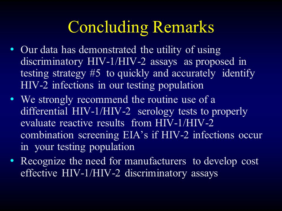 Concluding Remarks Our data has demonstrated the utility of using discriminatory HIV-1/HIV-2 assays as proposed in testing strategy #5 to quickly and accurately identify HIV-2 infections in our testing population We strongly recommend the routine use of a differential HIV-1/HIV-2 serology tests to properly evaluate reactive results from HIV-1/HIV-2 combination screening EIAs if HIV-2 infections occur in your testing population Recognize the need for manufacturers to develop cost effective HIV-1/HIV-2 discriminatory assays