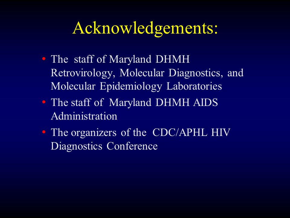 Acknowledgements: The staff of Maryland DHMH Retrovirology, Molecular Diagnostics, and Molecular Epidemiology Laboratories The staff of Maryland DHMH AIDS Administration The organizers of the CDC/APHL HIV Diagnostics Conference