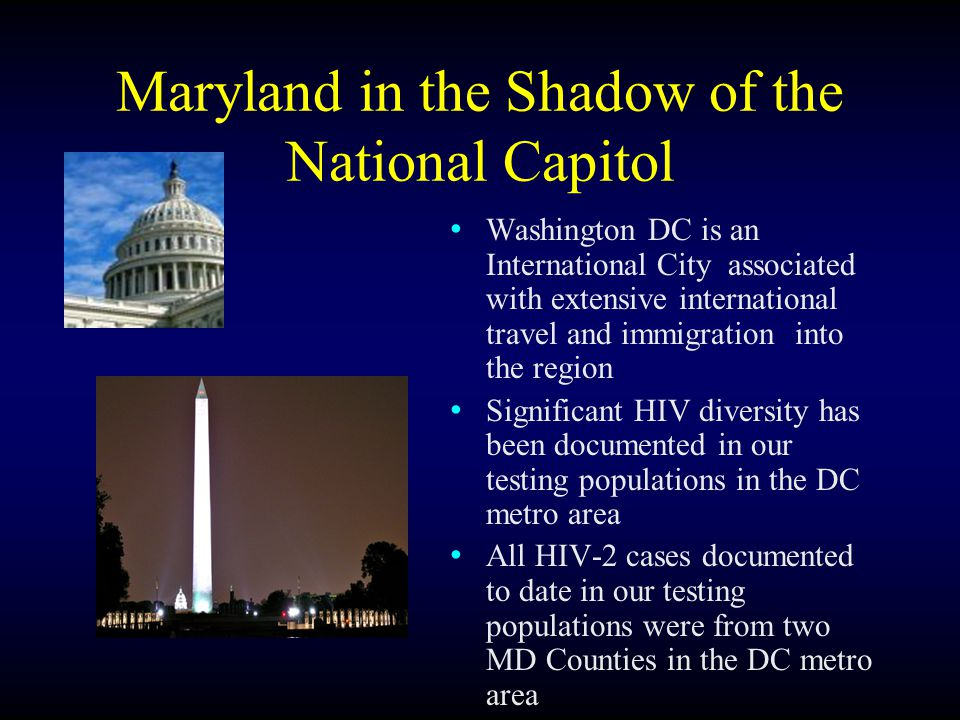 Maryland in the Shadow of the National Capitol Washington DC is an International City associated with extensive international travel and immigration into the region Significant HIV diversity has been documented in our testing populations in the DC metro area All HIV-2 cases documented to date in our testing populations were from two MD Counties in the DC metro area