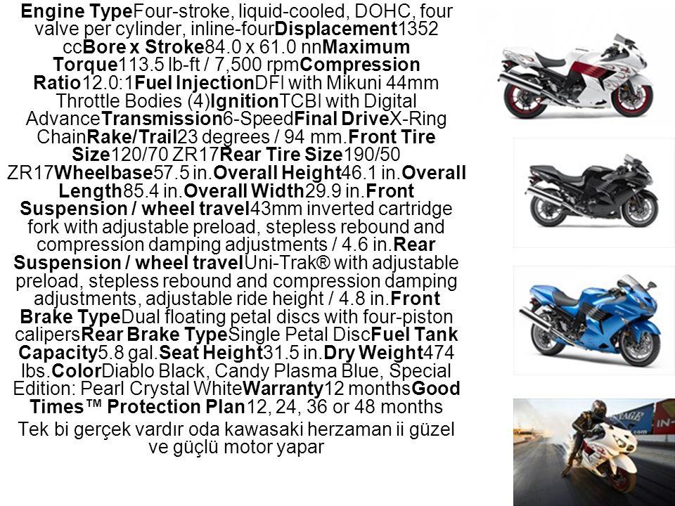Engine TypeFour-stroke, liquid-cooled, DOHC, four valve per cylinder, inline-fourDisplacement1352 ccBore x Stroke84.0 x 61.0 nnMaximum Torque113.5 lb-