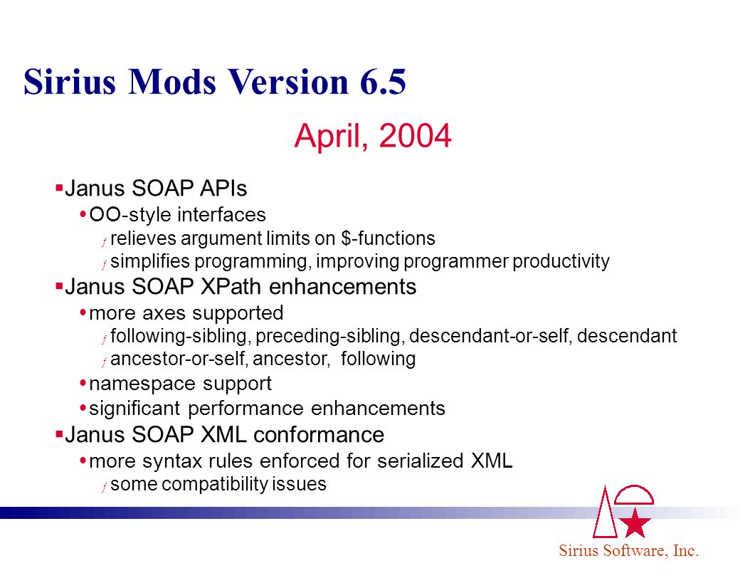 Sirius Software, Inc. Sirius Mods Version 6.5 April, 2004 Janus SOAP APIs OO-style interfaces ƒ relieves argument limits on $-functions ƒ simplifies p
