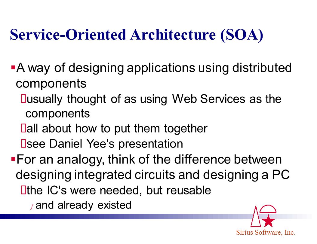 Sirius Software, Inc. Service-Oriented Architecture (SOA) A way of designing applications using distributed components usually thought of as using Web