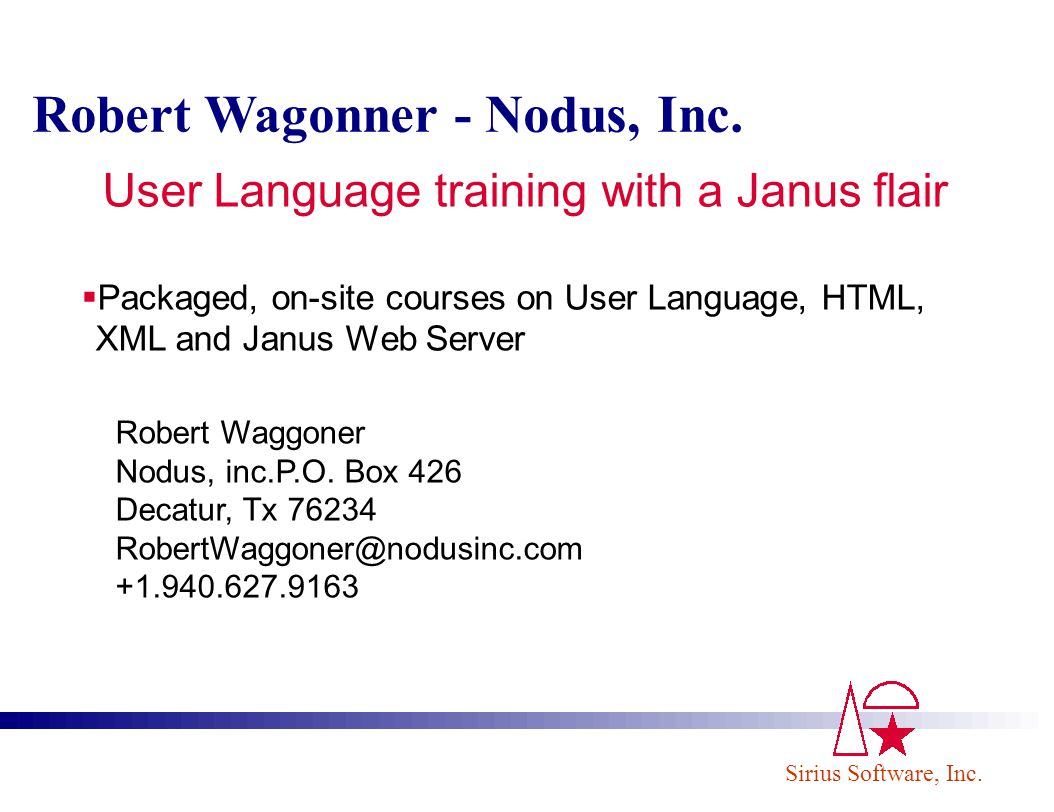 Sirius Software, Inc. Robert Wagonner - Nodus, Inc. Packaged, on-site courses on User Language, HTML, XML and Janus Web Server Robert Waggoner Nodus,