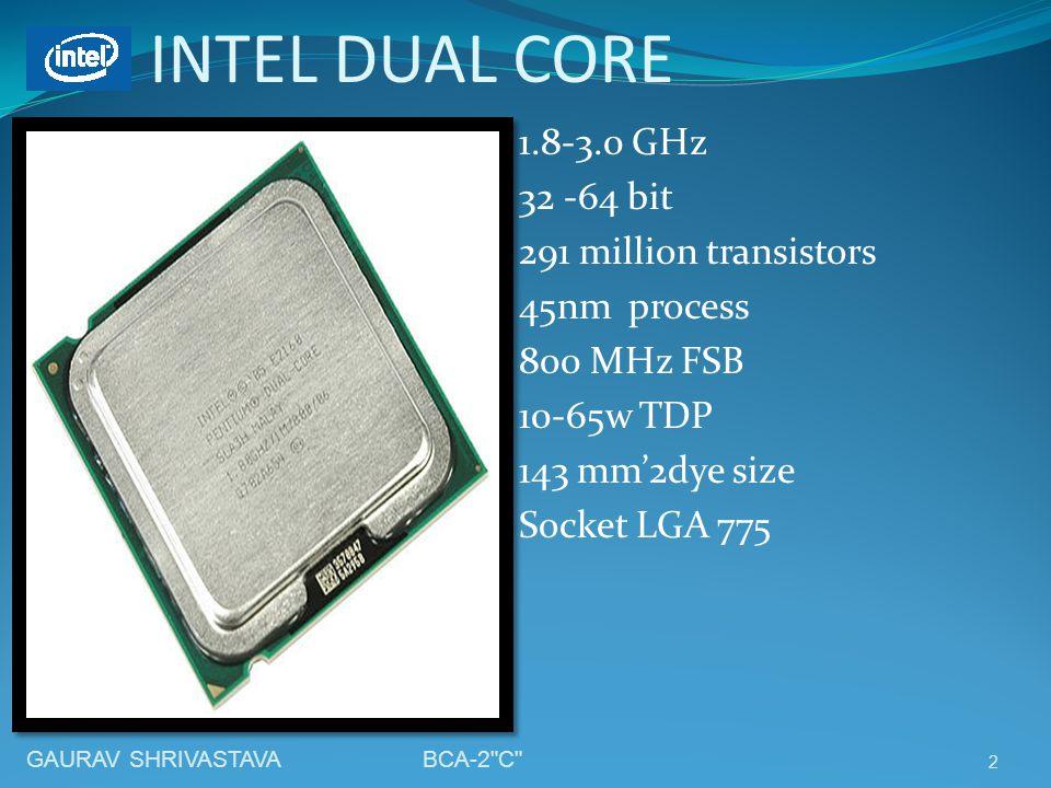 INTEL DUAL CORE 1.8-3.0 GHz 32 -64 bit 291 million transistors 45nm process 800 MHz FSB 10-65w TDP 143 mm2dye size Socket LGA 775 2 GAURAV SHRIVASTAVA BCA-2 C