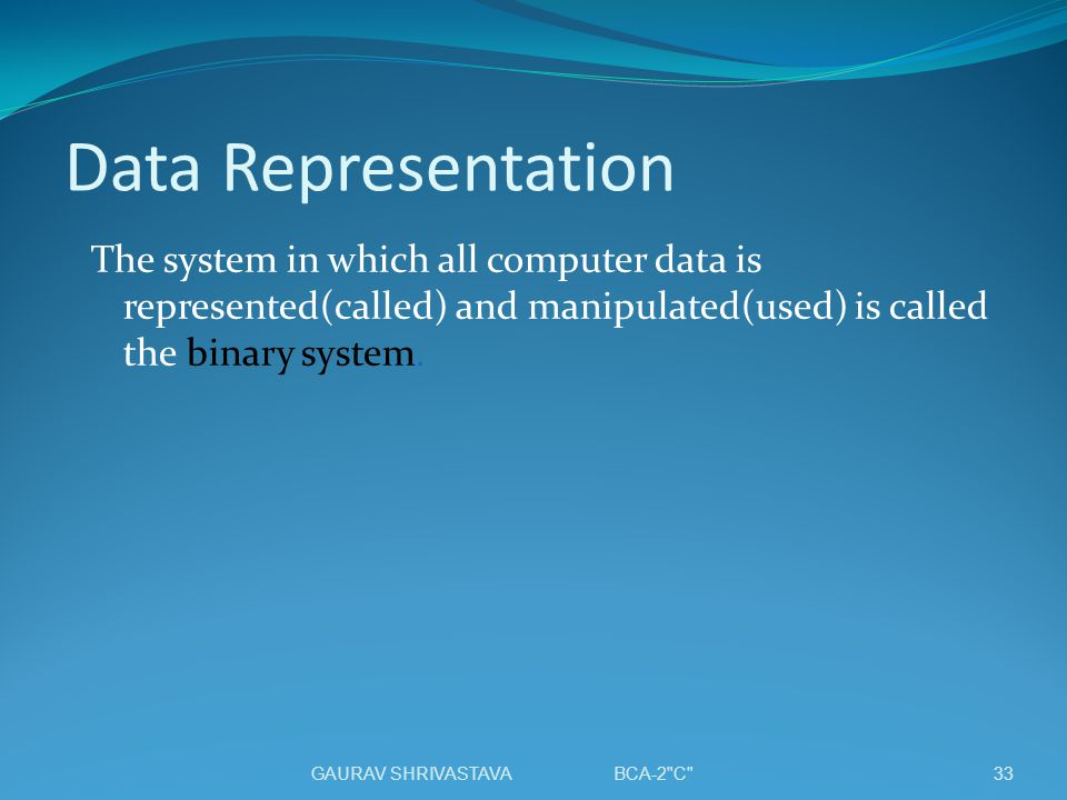 Data Representation The system in which all computer data is represented(called) and manipulated(used) is called the binary system. 33GAURAV SHRIVASTA