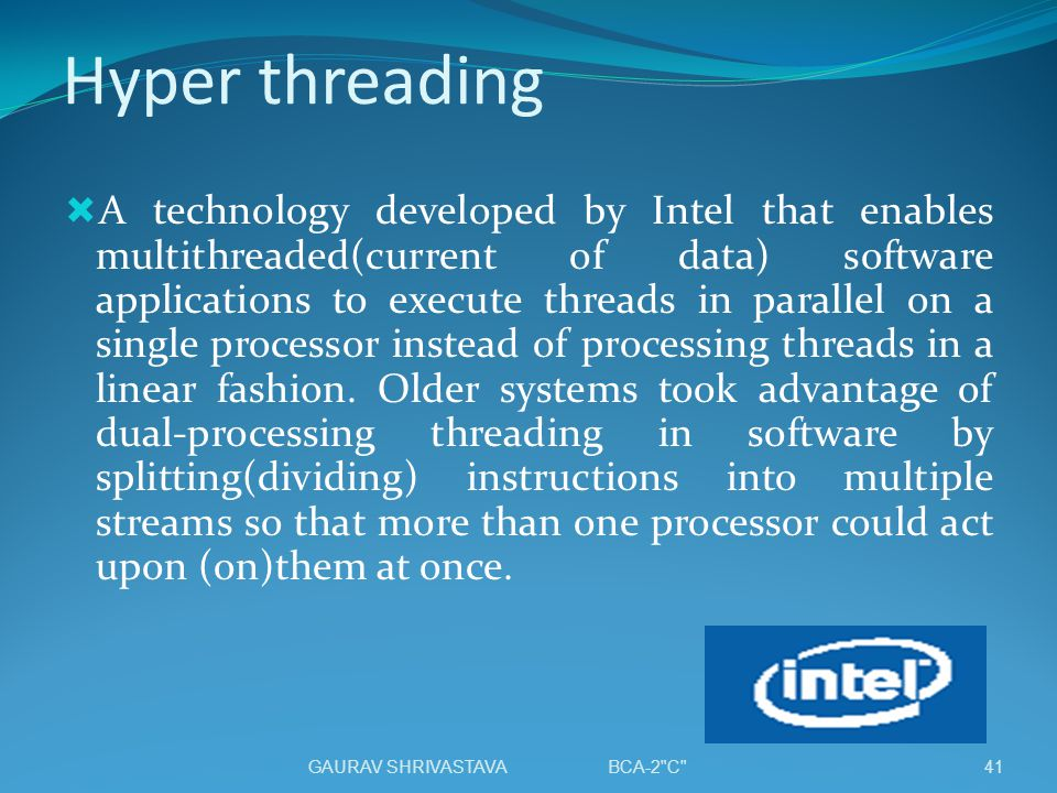 Hyper threading A technology developed by Intel that enables multithreaded(current of data) software applications to execute threads in parallel on a