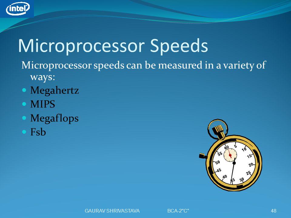 Microprocessor Speeds Microprocessor speeds can be measured in a variety of ways: Megahertz MIPS Megaflops Fsb 48GAURAV SHRIVASTAVA BCA-2 C