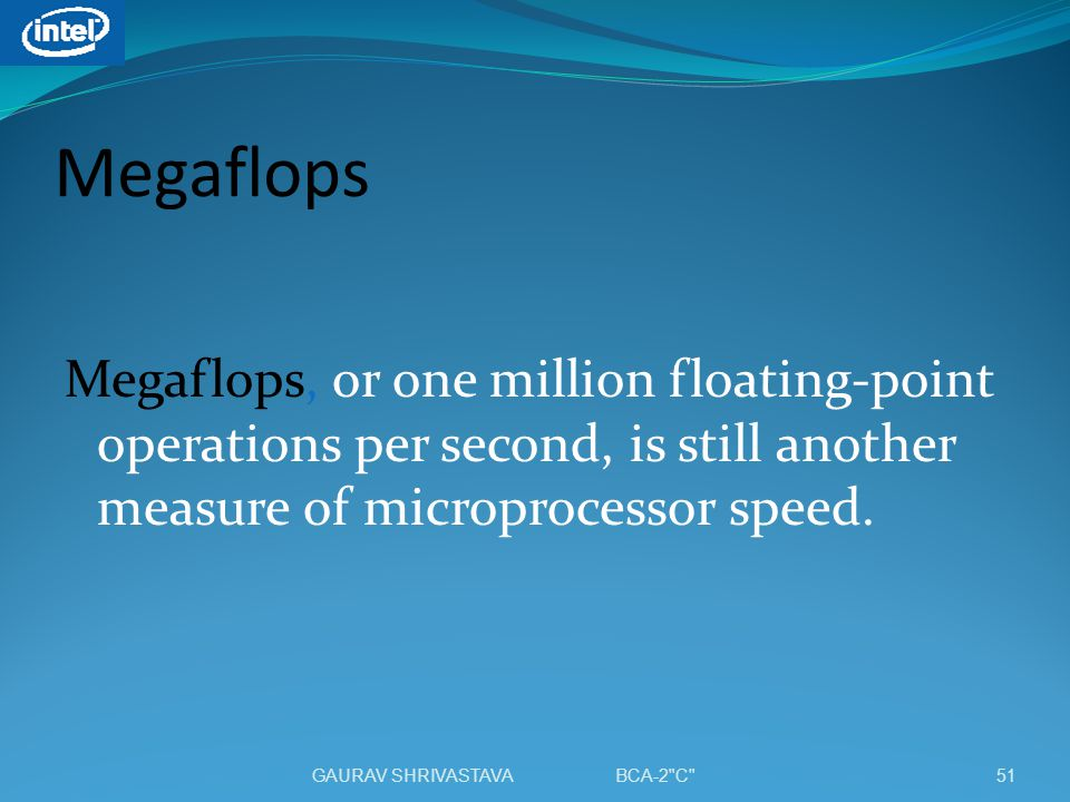 Megaflops Megaflops, or one million floating-point operations per second, is still another measure of microprocessor speed. 51GAURAV SHRIVASTAVA BCA-2