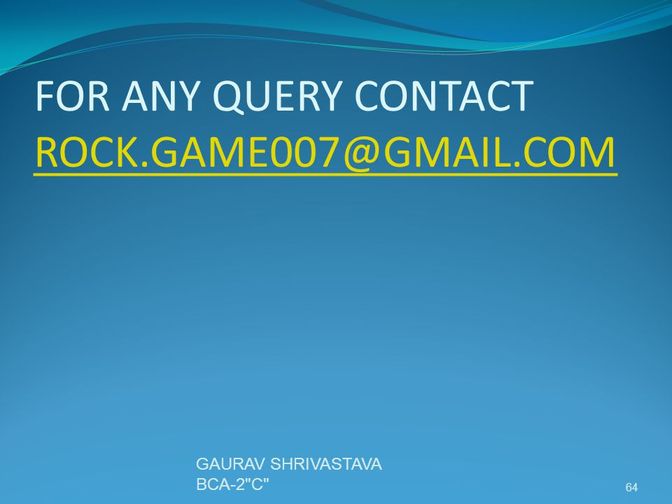 FOR ANY QUERY CONTACT ROCK.GAME007@GMAIL.COM ROCK.GAME007@GMAIL.COM GAURAV SHRIVASTAVA BCA-2 C 64