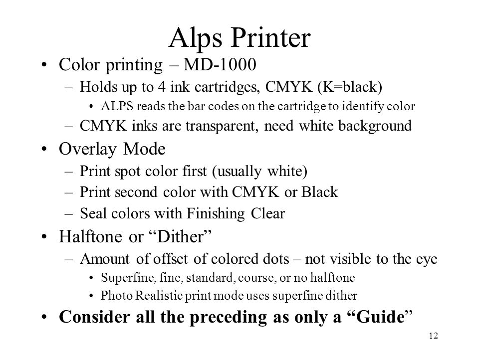 12 Alps Printer Color printing – MD-1000 –Holds up to 4 ink cartridges, CMYK (K=black) ALPS reads the bar codes on the cartridge to identify color –CM