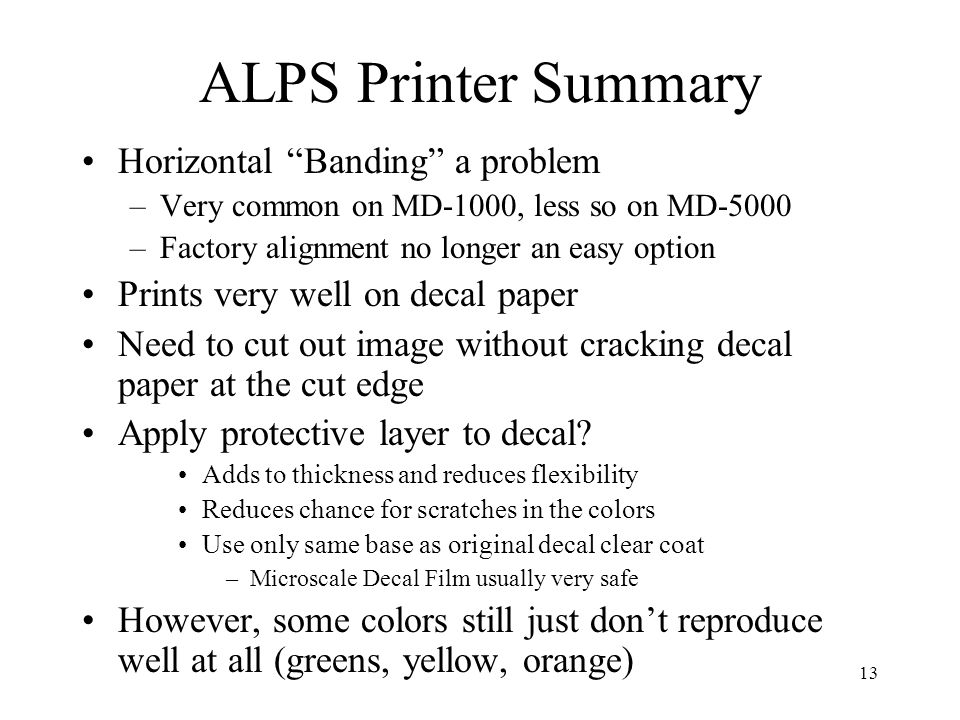 13 ALPS Printer Summary Horizontal Banding a problem –Very common on MD-1000, less so on MD-5000 –Factory alignment no longer an easy option Prints ve