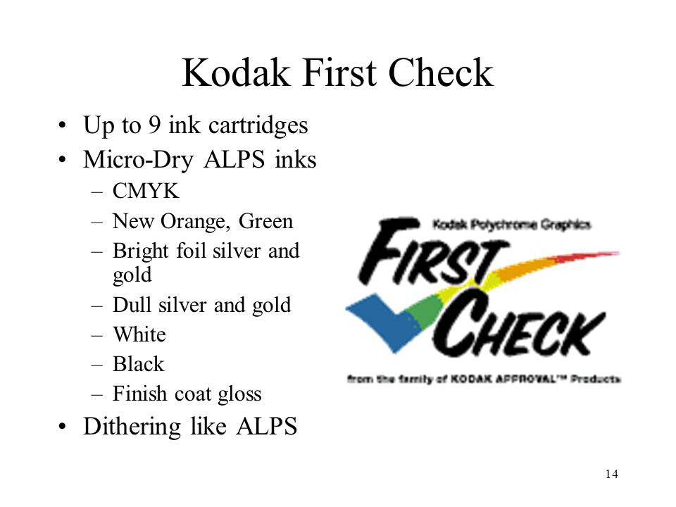 14 Kodak First Check Up to 9 ink cartridges Micro-Dry ALPS inks –CMYK –New Orange, Green –Bright foil silver and gold –Dull silver and gold –White –Bl