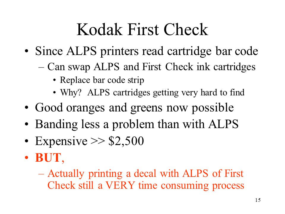 15 Kodak First Check Since ALPS printers read cartridge bar code –Can swap ALPS and First Check ink cartridges Replace bar code strip Why? ALPS cartri