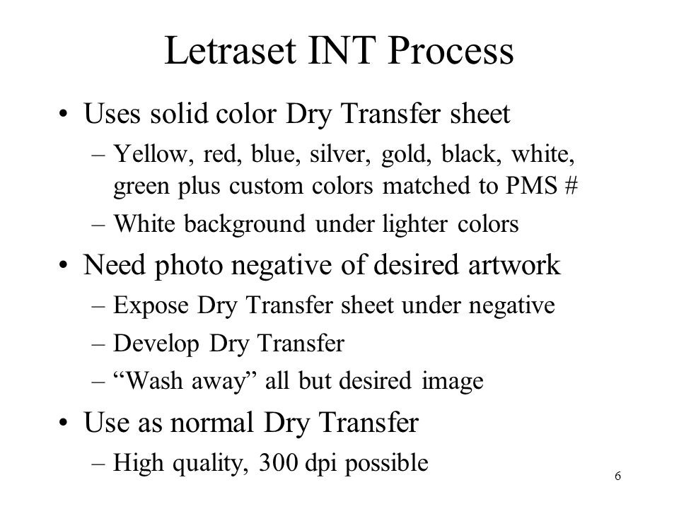 6 Letraset INT Process Uses solid color Dry Transfer sheet –Yellow, red, blue, silver, gold, black, white, green plus custom colors matched to PMS # –