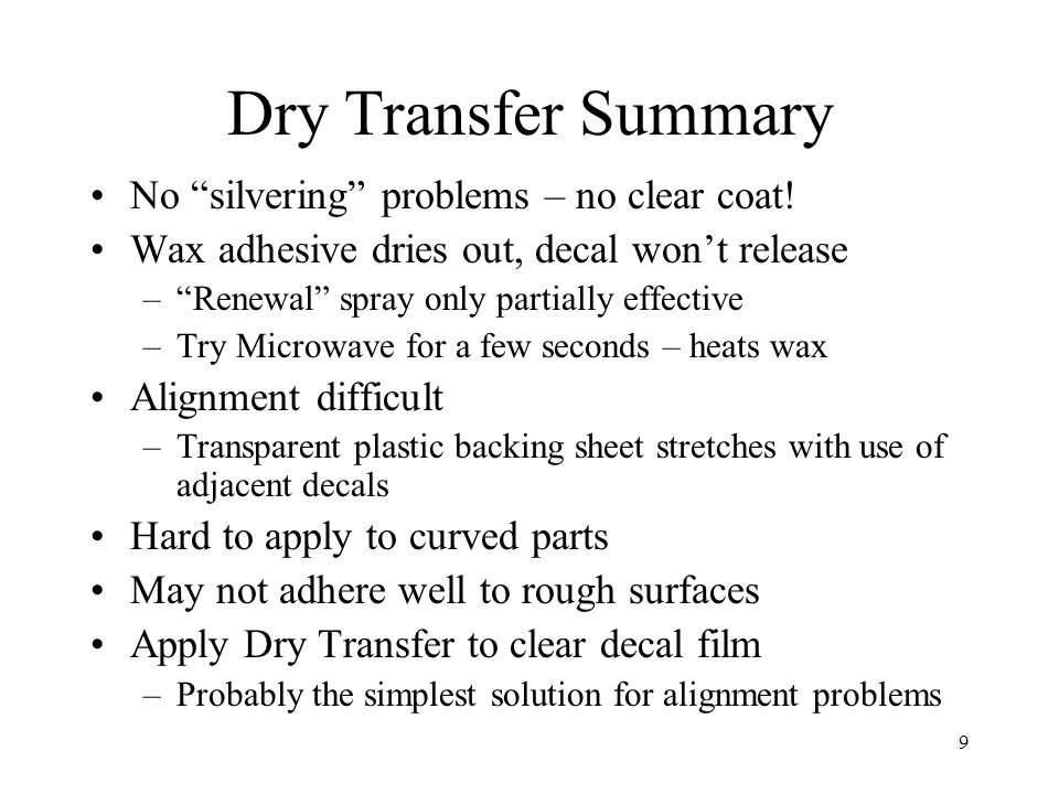 9 Dry Transfer Summary No silvering problems – no clear coat! Wax adhesive dries out, decal wont release –Renewal spray only partially effective –Try
