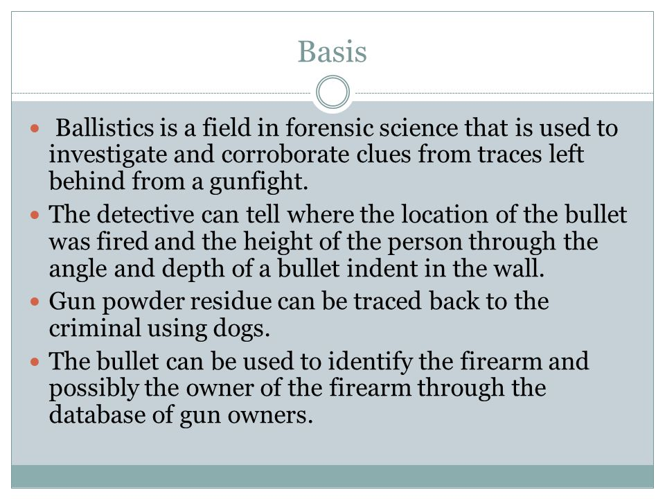 Basis Ballistics is a field in forensic science that is used to investigate and corroborate clues from traces left behind from a gunfight.