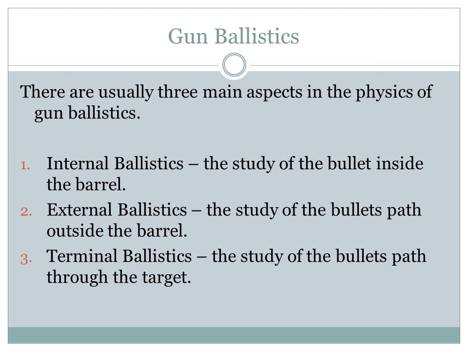 Gun Ballistics There are usually three main aspects in the physics of gun ballistics. 1. Internal Ballistics – the study of the bullet inside the barr