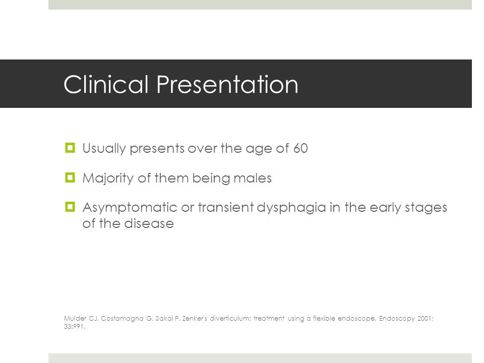 Clinical Presentation Usually presents over the age of 60 Majority of them being males Asymptomatic or transient dysphagia in the early stages of the