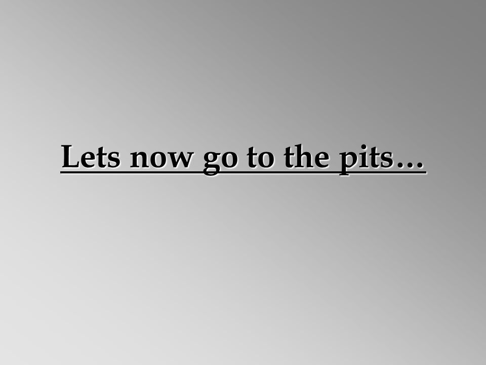 Lets now go to the pits…