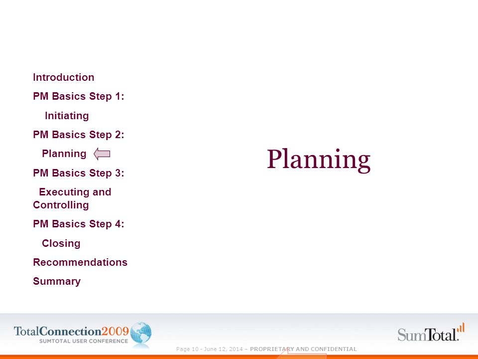 Page 10 - June 12, 2014 – PROPRIETARY AND CONFIDENTIAL Planning Introduction PM Basics Step 1: Initiating PM Basics Step 2: Planning PM Basics Step 3: Executing and Controlling PM Basics Step 4: Closing Recommendations Summary